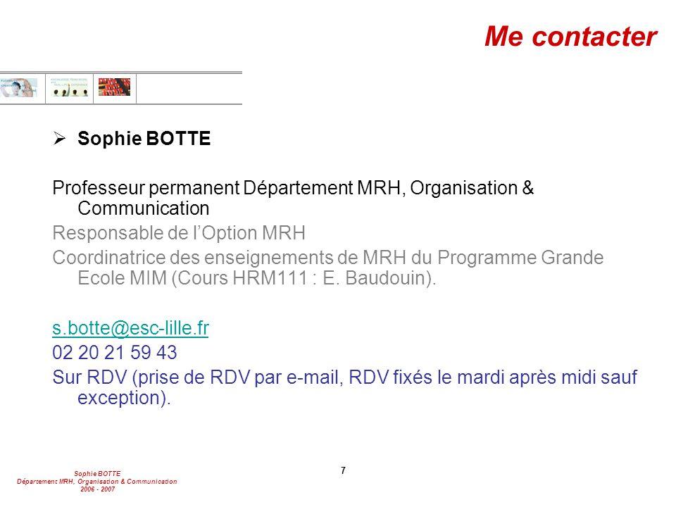 Sophie BOTTE Département MRH, Organisation & Communication 2006 - 2007 7 Me contacter  Sophie BOTTE Professeur permanent Département MRH, Organisatio