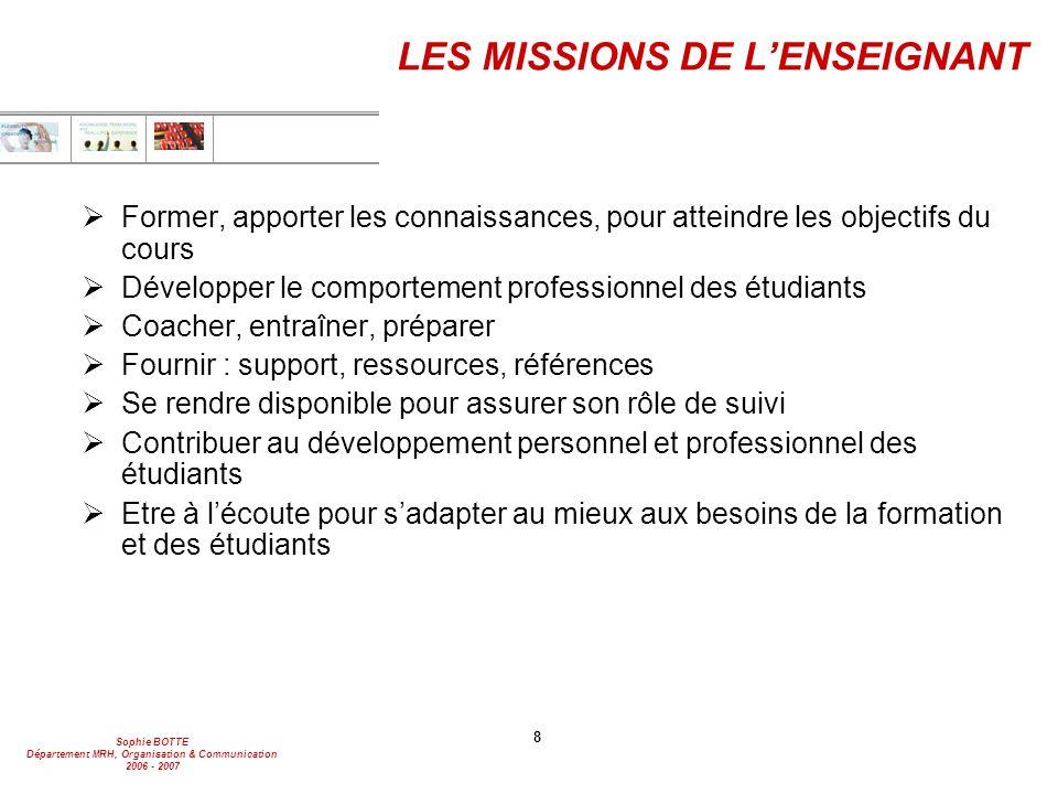 Sophie BOTTE Département MRH, Organisation & Communication 2006 - 2007 8 LES MISSIONS DE L'ENSEIGNANT  Former, apporter les connaissances, pour attei