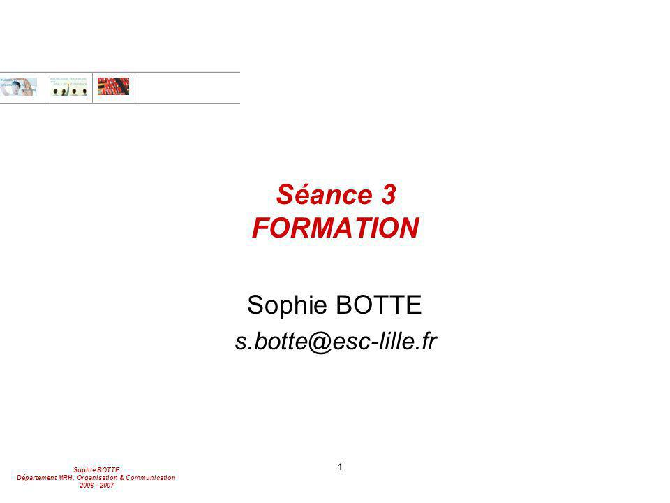Sophie BOTTE Département MRH, Organisation & Communication 2006 - 2007 1 Séance 3 FORMATION Sophie BOTTE s.botte@esc-lille.fr