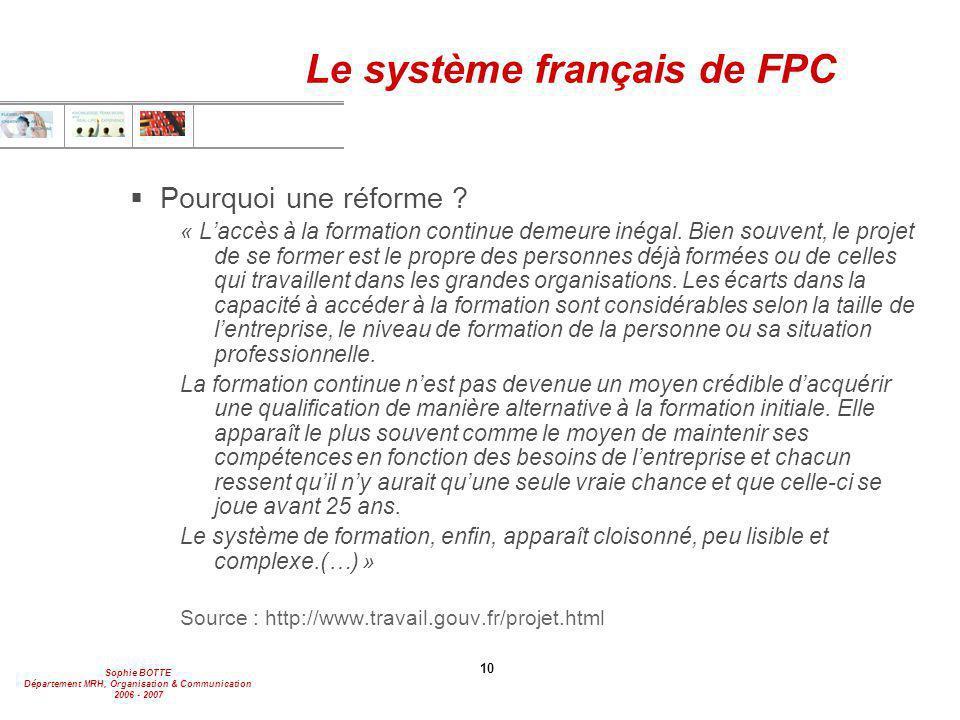 Sophie BOTTE Département MRH, Organisation & Communication 2006 - 2007 10 Le système français de FPC  Pourquoi une réforme ? « L'accès à la formation