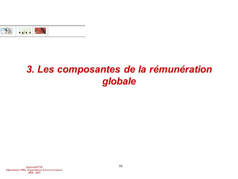 Sophie BOTTE Département MRH, Organisation & Communication 2006 - 2007 11 3. Les composantes de la rémunération globale