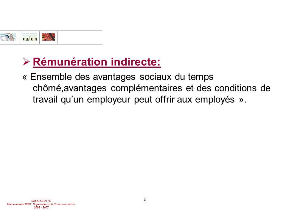 Sophie BOTTE Département MRH, Organisation & Communication 2006 - 2007 5  Rémunération indirecte: « Ensemble des avantages sociaux du temps chômé,avantages complémentaires et des conditions de travail qu'un employeur peut offrir aux employés ».