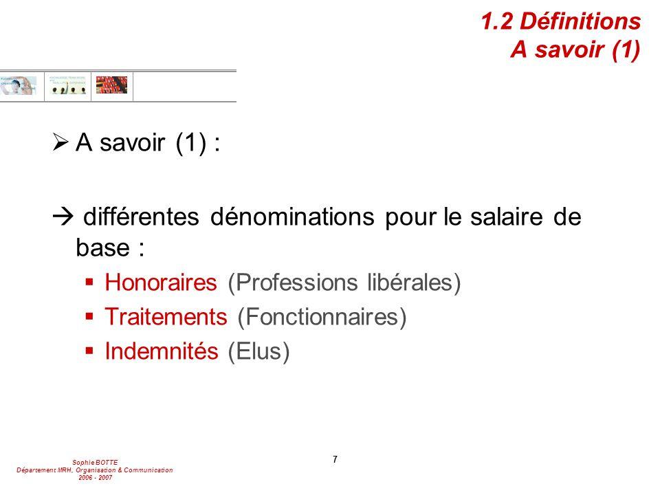 Sophie BOTTE Département MRH, Organisation & Communication 2006 - 2007 7 1.2 Définitions A savoir (1)  A savoir (1) :  différentes dénominations pour le salaire de base :  Honoraires (Professions libérales)  Traitements (Fonctionnaires)  Indemnités (Elus)