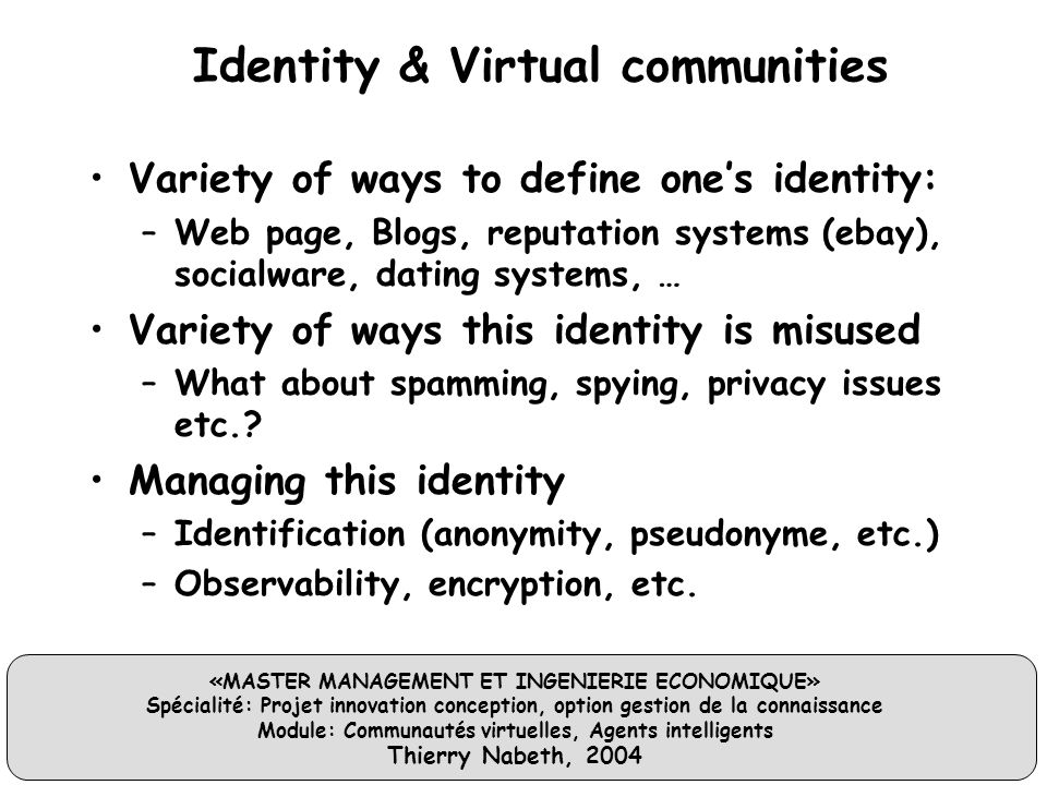 «MASTER MANAGEMENT ET INGENIERIE ECONOMIQUE» Spécialité: Projet innovation conception, option gestion de la connaissance Module: Communautés virtuelles, Agents intelligents Thierry Nabeth, 2004 Identity & Virtual communities Variety of ways to define one's identity: –Web page, Blogs, reputation systems (ebay), socialware, dating systems, … Variety of ways this identity is misused –What about spamming, spying, privacy issues etc..