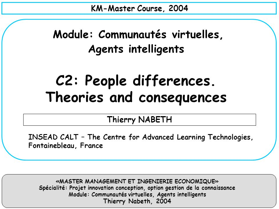 «MASTER MANAGEMENT ET INGENIERIE ECONOMIQUE» Spécialité: Projet innovation conception, option gestion de la connaissance Module: Communautés virtuelles, Agents intelligents Thierry Nabeth, 2004 Description – Proposed by Malcolm Gladwell (the tipping point) – Gladwell explains that the power to start idea epidemics rests with the few, influential beyond their meager numbers, who are connectors, mavens and salesmen.