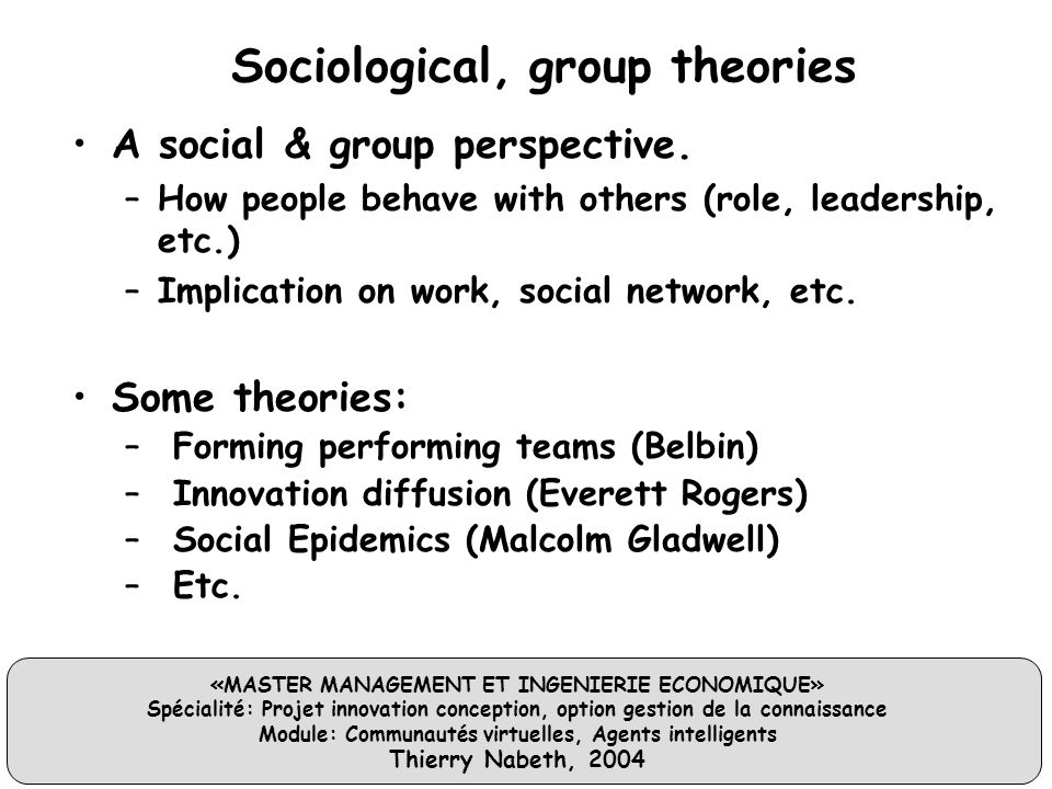 «MASTER MANAGEMENT ET INGENIERIE ECONOMIQUE» Spécialité: Projet innovation conception, option gestion de la connaissance Module: Communautés virtuelles, Agents intelligents Thierry Nabeth, 2004 Sociological, group theories A social & group perspective.