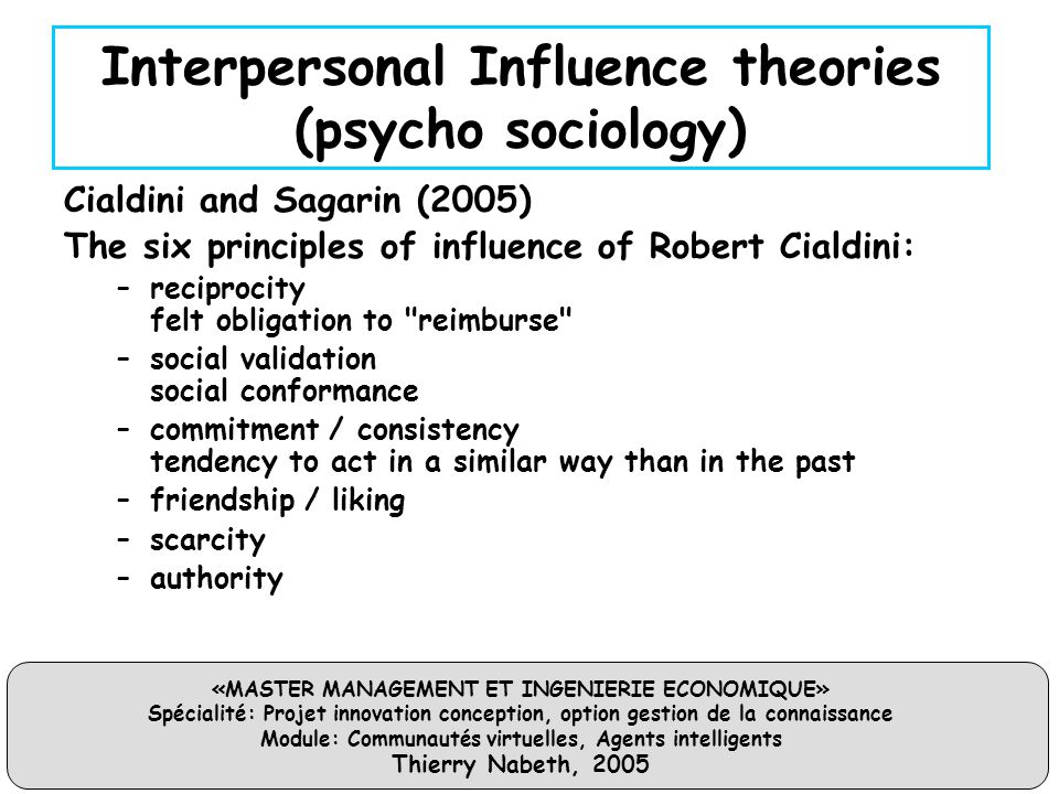 «MASTER MANAGEMENT ET INGENIERIE ECONOMIQUE» Spécialité: Projet innovation conception, option gestion de la connaissance Module: Communautés virtuelles, Agents intelligents Thierry Nabeth, 2005 Interpersonal Influence theories (psycho sociology) Cialdini and Sagarin (2005) The six principles of influence of Robert Cialdini: –reciprocity felt obligation to reimburse –social validation social conformance –commitment / consistency tendency to act in a similar way than in the past –friendship / liking –scarcity –authority