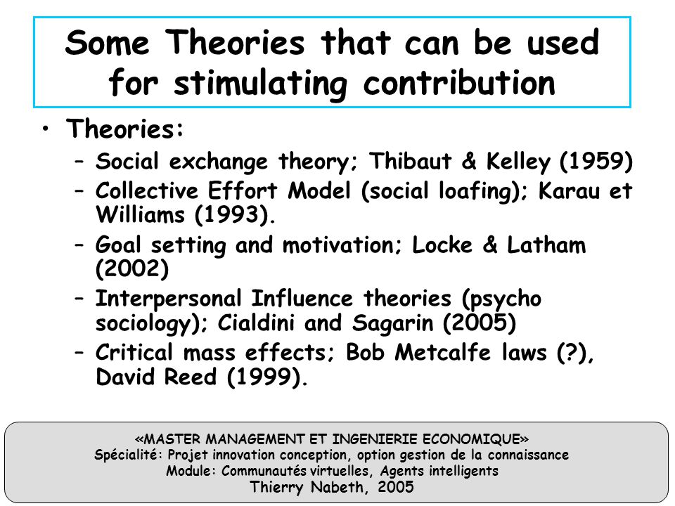 «MASTER MANAGEMENT ET INGENIERIE ECONOMIQUE» Spécialité: Projet innovation conception, option gestion de la connaissance Module: Communautés virtuelles, Agents intelligents Thierry Nabeth, 2005 Some Theories that can be used for stimulating contribution Theories: –Social exchange theory; Thibaut & Kelley (1959) –Collective Effort Model (social loafing); Karau et Williams (1993).