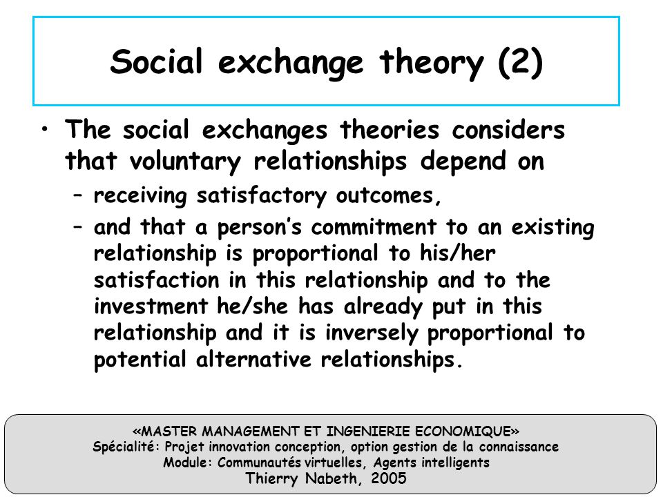 «MASTER MANAGEMENT ET INGENIERIE ECONOMIQUE» Spécialité: Projet innovation conception, option gestion de la connaissance Module: Communautés virtuelles, Agents intelligents Thierry Nabeth, 2005 Social exchange theory (2) The social exchanges theories considers that voluntary relationships depend on –receiving satisfactory outcomes, –and that a person's commitment to an existing relationship is proportional to his/her satisfaction in this relationship and to the investment he/she has already put in this relationship and it is inversely proportional to potential alternative relationships.