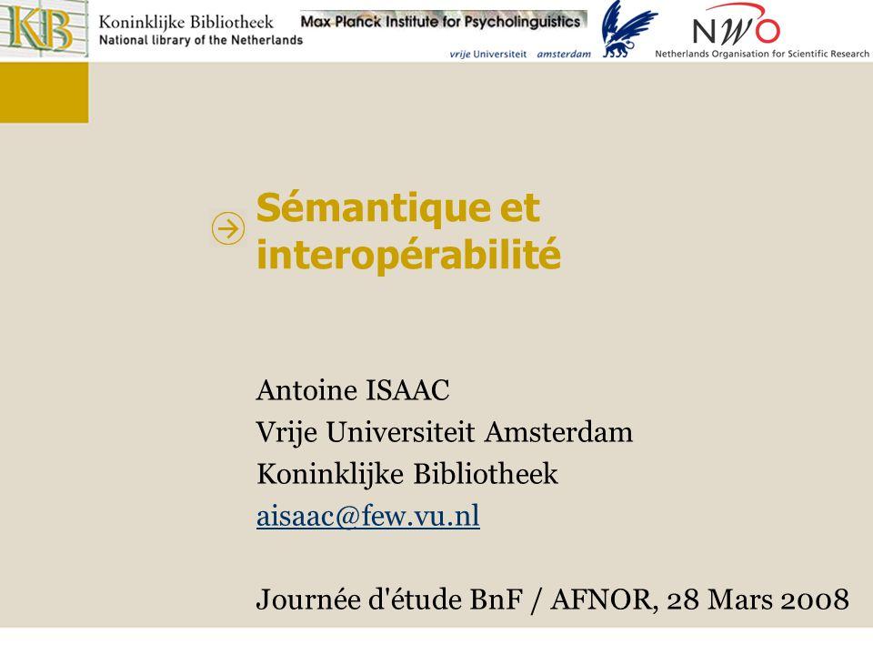 Sémantique et interopérabilité Antoine ISAAC Vrije Universiteit Amsterdam Koninklijke Bibliotheek aisaac@few.vu.nl Journée d'étude BnF / AFNOR, 28 Mar