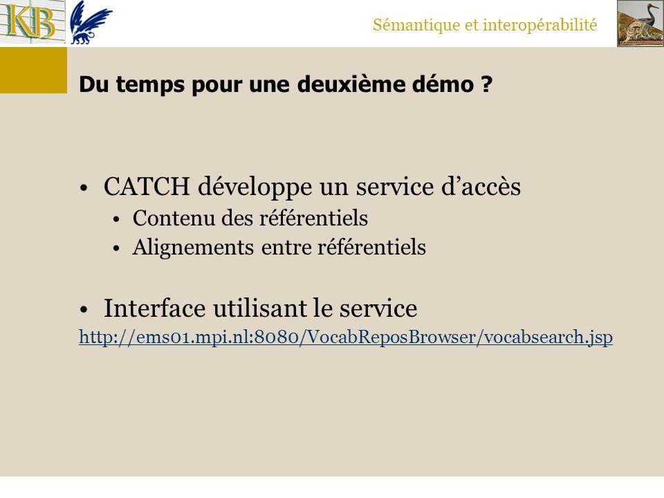 Sémantique et interopérabilité Du temps pour une deuxième démo ? CATCH développe un service d'accès Contenu des référentiels Alignements entre référen