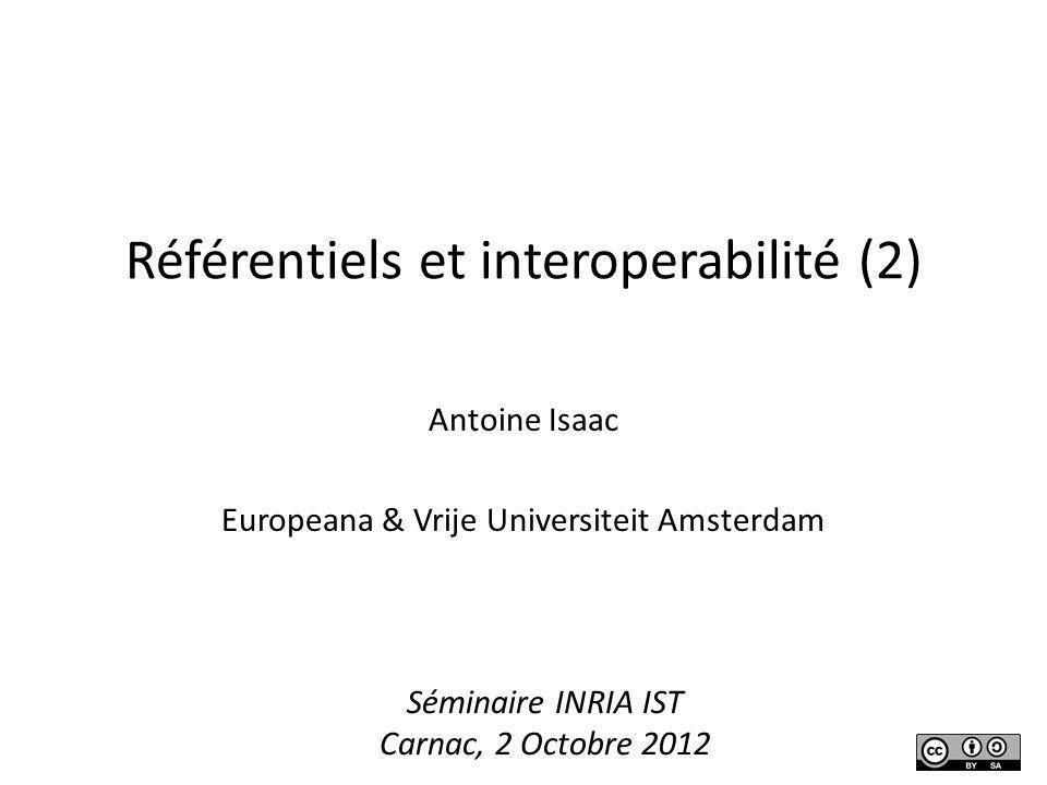 Référentiels et interoperabilité (2) Antoine Isaac Europeana & Vrije Universiteit Amsterdam Séminaire INRIA IST Carnac, 2 Octobre 2012