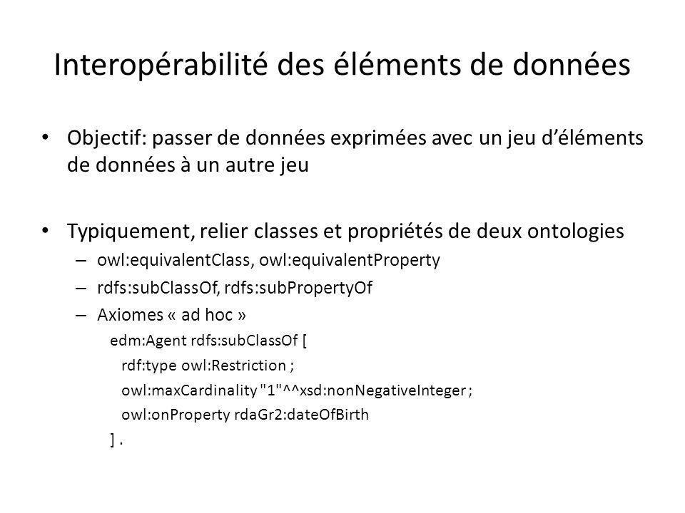 Interopérabilité des éléments de données Objectif: passer de données exprimées avec un jeu d'éléments de données à un autre jeu Typiquement, relier classes et propriétés de deux ontologies – owl:equivalentClass, owl:equivalentProperty – rdfs:subClassOf, rdfs:subPropertyOf – Axiomes « ad hoc » edm:Agent rdfs:subClassOf [ rdf:type owl:Restriction ; owl:maxCardinality 1 ^^xsd:nonNegativeInteger ; owl:onProperty rdaGr2:dateOfBirth ].