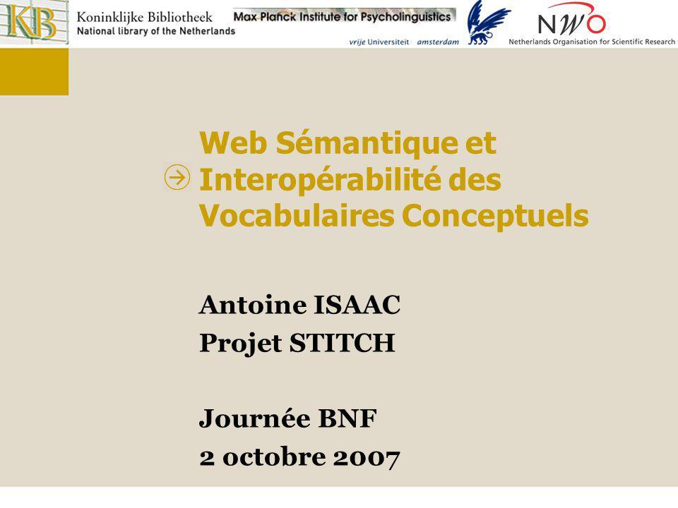 Web Sémantique et Interopérabilité des Vocabulaires Conceptuels Antoine ISAAC Projet STITCH Journée BNF 2 octobre 2007