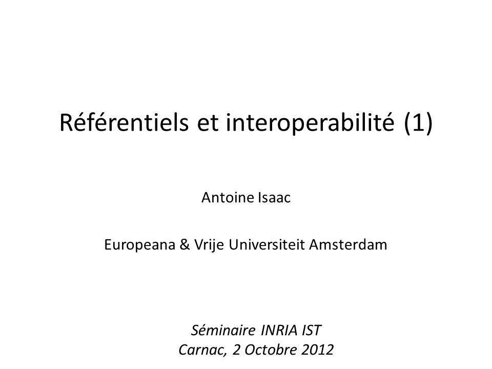Référentiels et interoperabilité (1) Antoine Isaac Europeana & Vrije Universiteit Amsterdam Séminaire INRIA IST Carnac, 2 Octobre 2012