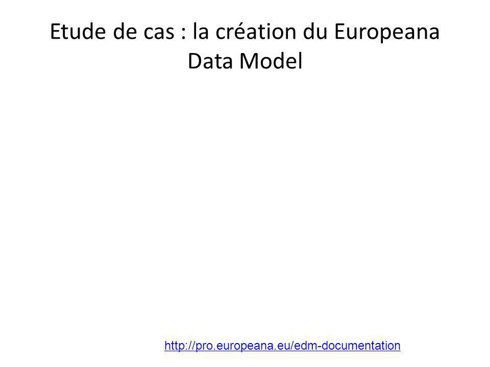 Etude de cas : la création du Europeana Data Model http://pro.europeana.eu/edm-documentation