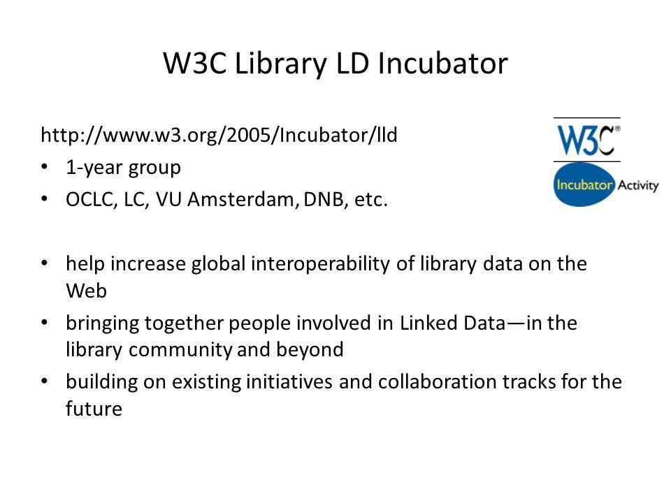 W3C Library LD Incubator http://www.w3.org/2005/Incubator/lld 1-year group OCLC, LC, VU Amsterdam, DNB, etc. help increase global interoperability of