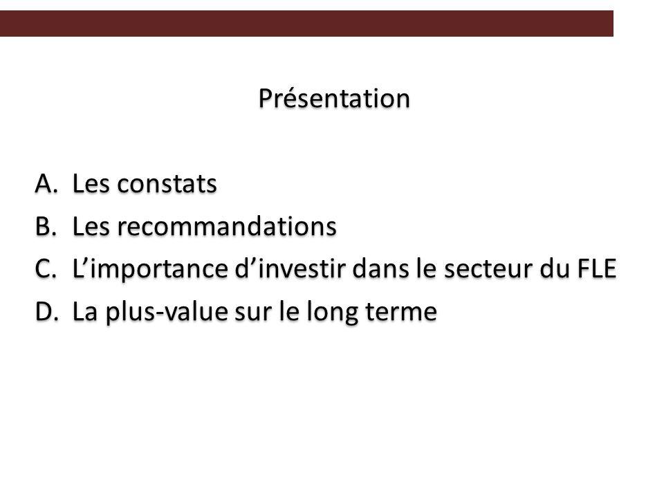 Présentation A.Les constats B.Les recommandations C.L'importance d'investir dans le secteur du FLE D.La plus-value sur le long terme Présentation A.Les constats B.Les recommandations C.L'importance d'investir dans le secteur du FLE D.La plus-value sur le long terme