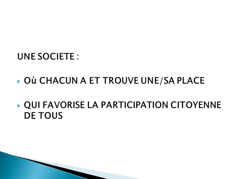 UNE SOCIETE :  Où CHACUN A ET TROUVE UNE/SA PLACE  QUI FAVORISE LA PARTICIPATION CITOYENNE DE TOUS