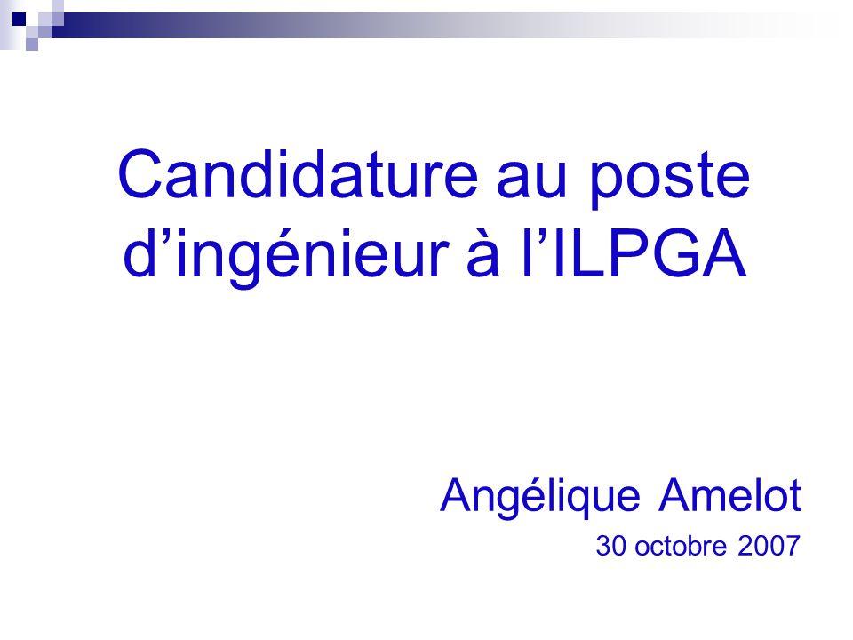 Angélique Amelot 30 octobre 2007 Candidature au poste d'ingénieur à l'ILPGA