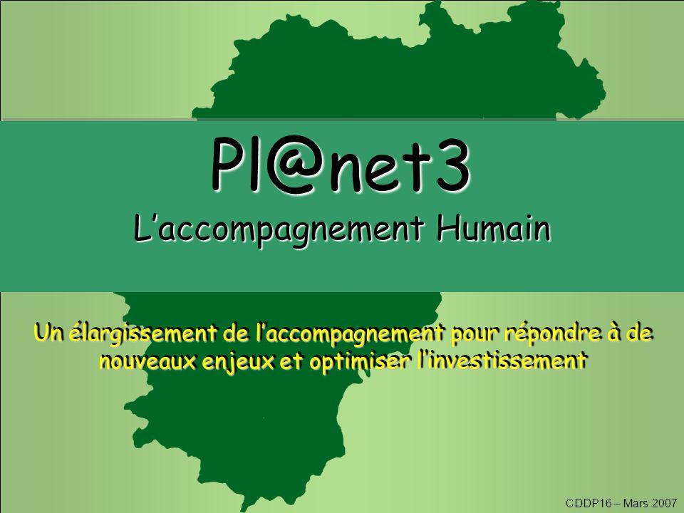 CDDP16 – Mars 2007 Pl@net3 L'accompagnement Humain Pl@net3 Un élargissement de l'accompagnement pour répondre à de nouveaux enjeux et optimiser l'investissement