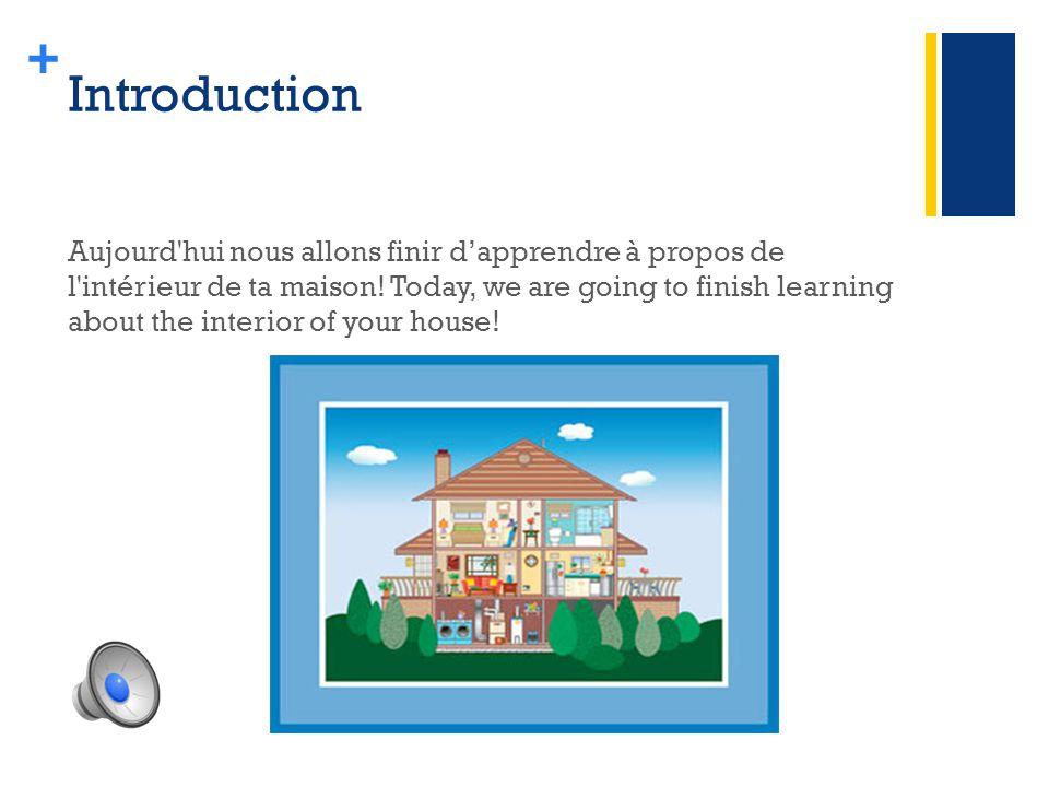 + Introduction Aujourd hui nous allons finir d'apprendre à propos de l intérieur de ta maison.