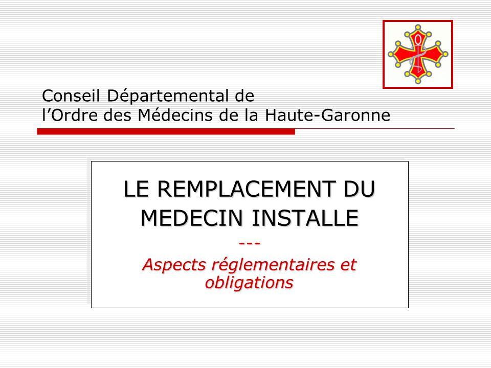 Conseil Départemental de l'Ordre des Médecins de la Haute-Garonne LE REMPLACEMENT DU MEDECIN INSTALLE --- Aspects réglementaires et obligations LE REM