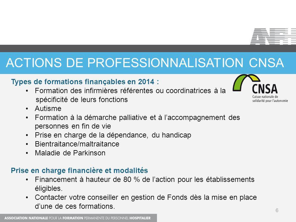 ACTIONS DE PROFESSIONNALISATION CNSA 6 Types de formations finançables en 2014 : Formation des infirmières référentes ou coordinatrices à la spécifici