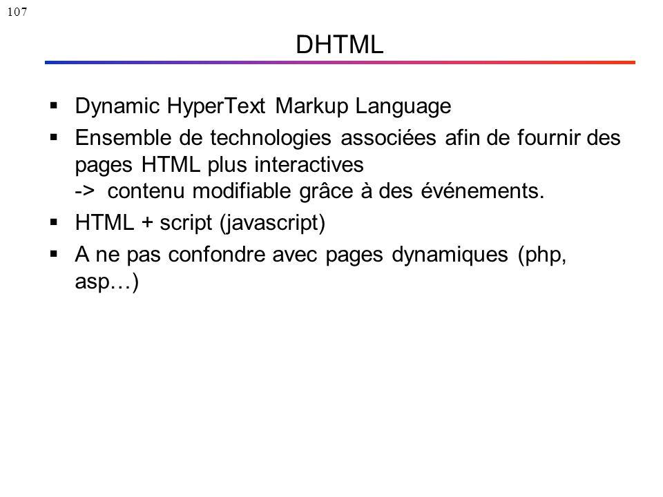 107 DHTML  Dynamic HyperText Markup Language  Ensemble de technologies associées afin de fournir des pages HTML plus interactives -> contenu modifia