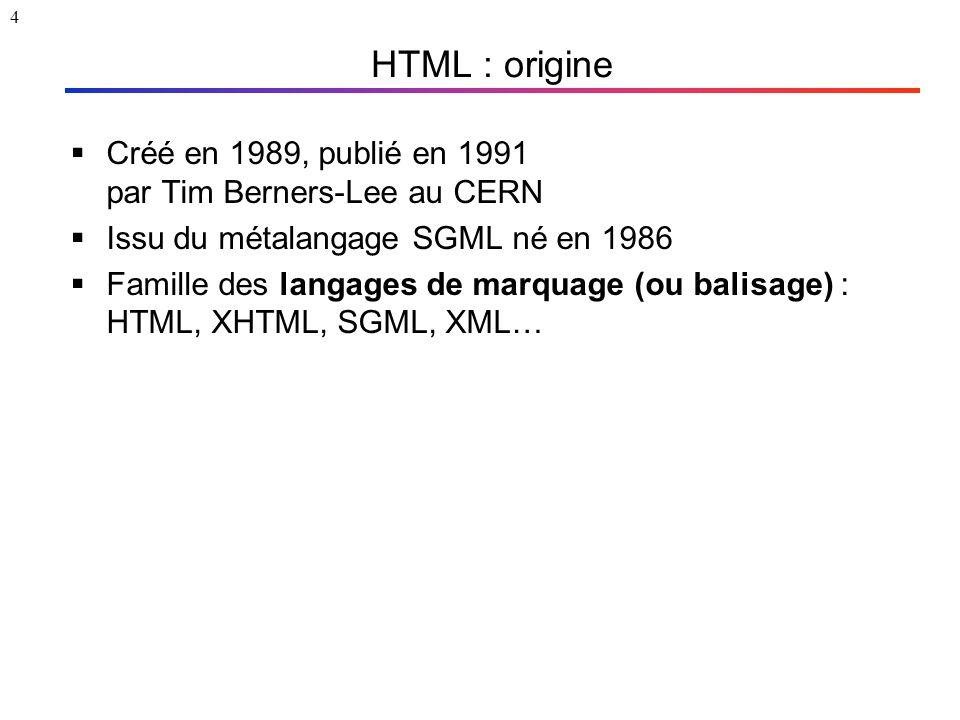 4 HTML : origine  Créé en 1989, publié en 1991 par Tim Berners-Lee au CERN  Issu du métalangage SGML né en 1986  Famille des langages de marquage (