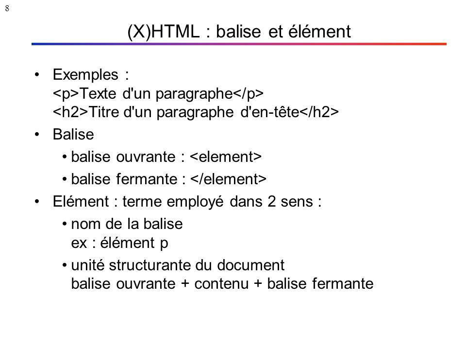 8 (X)HTML : balise et élément Exemples : Texte d'un paragraphe Titre d'un paragraphe d'en-tête Balise balise ouvrante : balise fermante : Elément : te