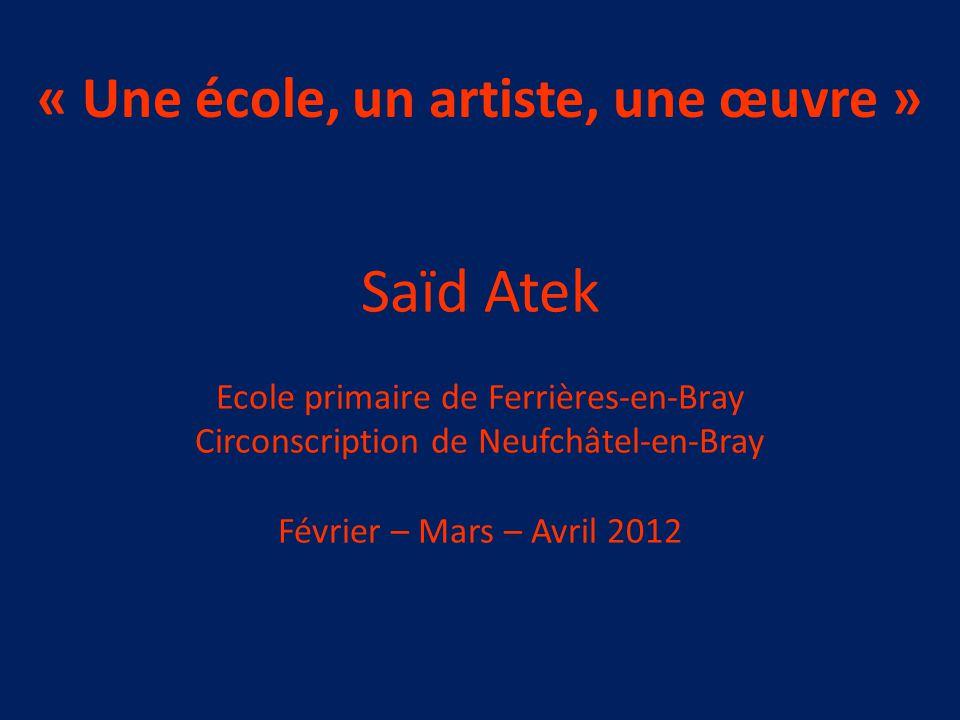 « Une école, un artiste, une œuvre » Saïd Atek Ecole primaire de Ferrières-en-Bray Circonscription de Neufchâtel-en-Bray Février – Mars – Avril 2012