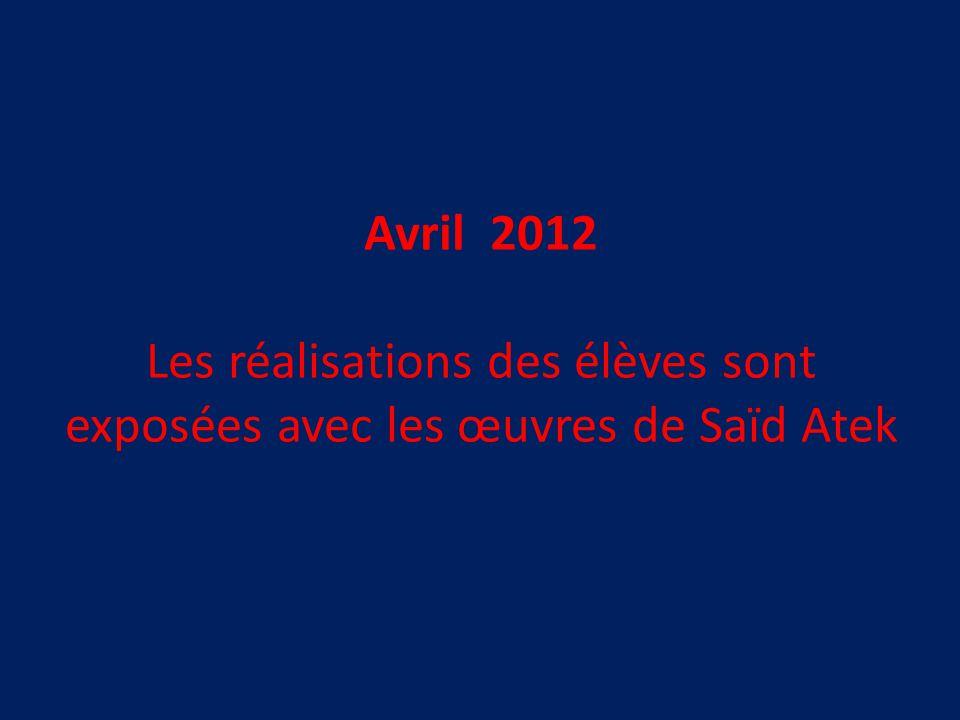 Avril 2012 Les réalisations des élèves sont exposées avec les œuvres de Saïd Atek