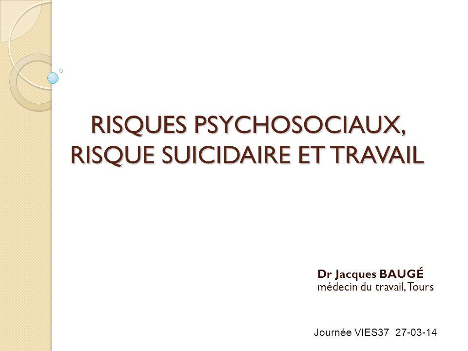 RISQUES PSYCHOSOCIAUX, RISQUE SUICIDAIRE ET TRAVAIL Dr Jacques BAUGÉ médecin du travail, Tours Journée VIES37 27-03-14