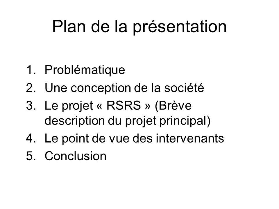 Plan de la présentation 1.Problématique 2.Une conception de la société 3.Le projet « RSRS » (Brève description du projet principal) 4.Le point de vue