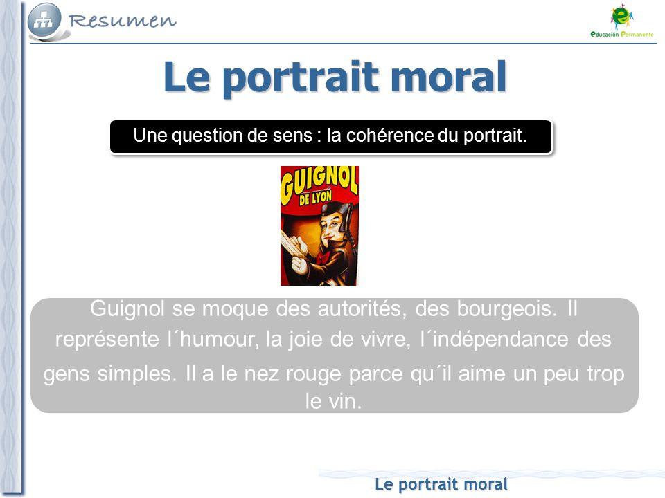 Le portrait moral Guignol se moque des autorités, des bourgeois. Il représente l´humour, la joie de vivre, l´indépendance des gens simples. Il a le ne