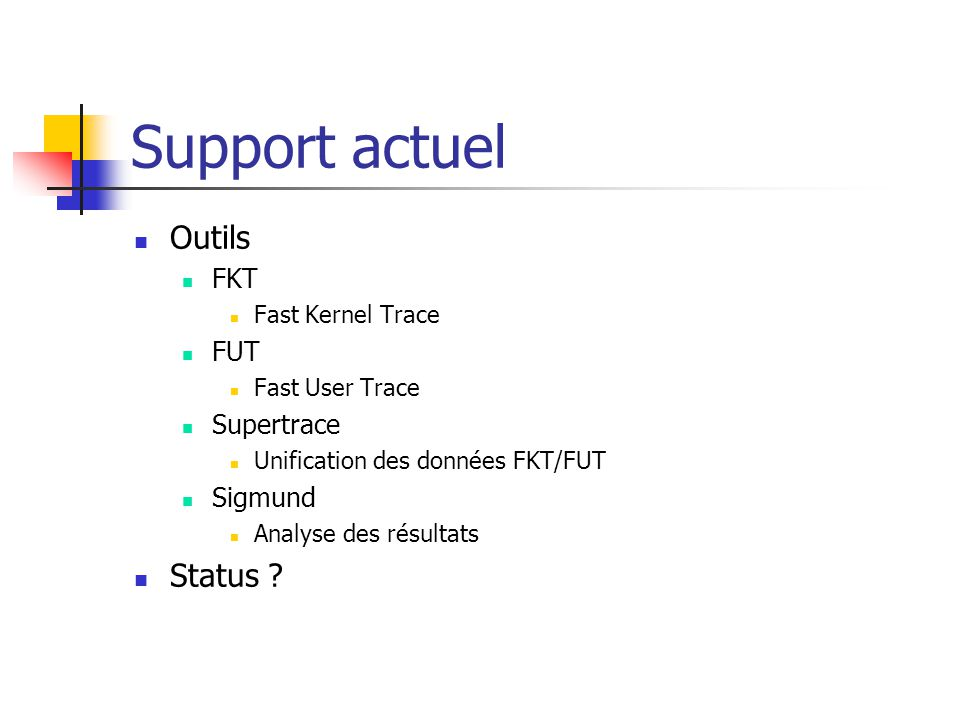 Support actuel Outils FKT Fast Kernel Trace FUT Fast User Trace Supertrace Unification des données FKT/FUT Sigmund Analyse des résultats Status ?