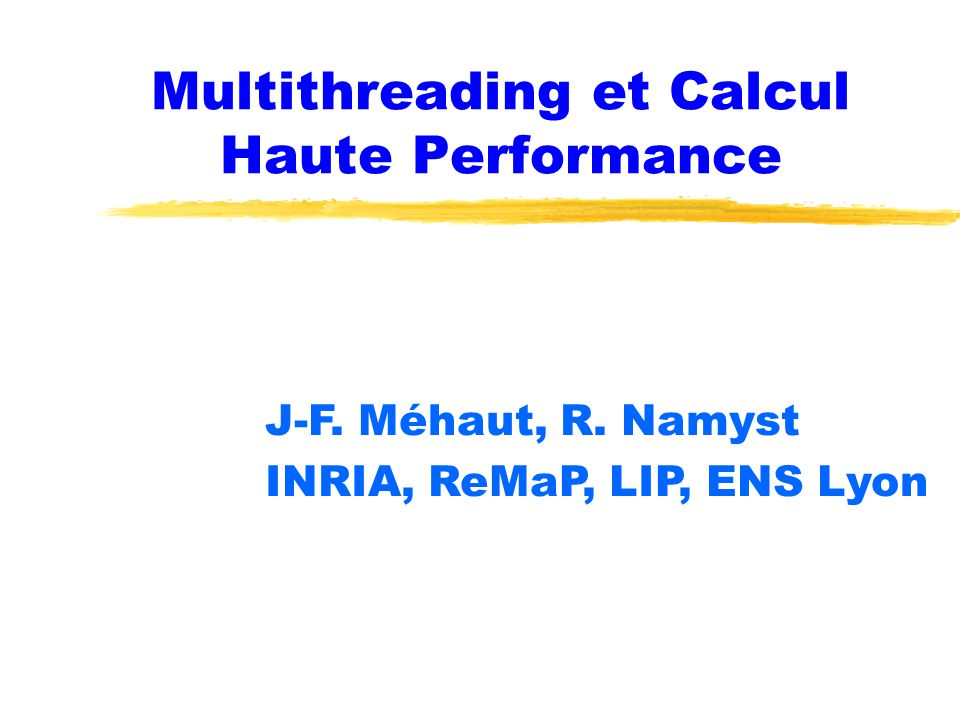 Multithreading et Calcul Haute Performance J-F. Méhaut, R. Namyst INRIA, ReMaP, LIP, ENS Lyon