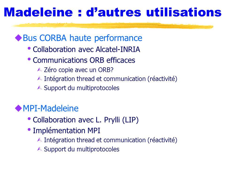 Madeleine : d'autres utilisations uBus CORBA haute performance  Collaboration avec Alcatel-INRIA  Communications ORB efficaces Ù Zéro copie avec un ORB.