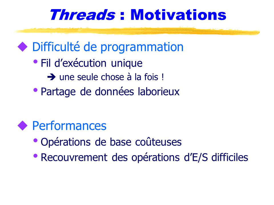 Threads : Motivations u Difficulté de programmation  Fil d'exécution unique  une seule chose à la fois .
