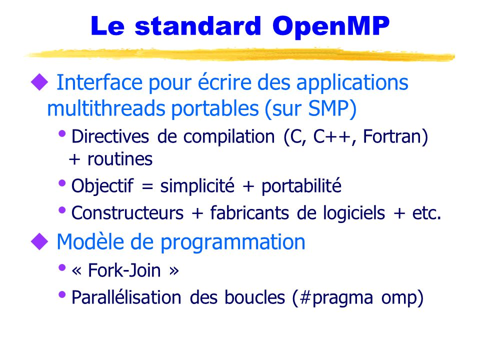 Le standard OpenMP u Interface pour écrire des applications multithreads portables (sur SMP)  Directives de compilation (C, C++, Fortran) + routines