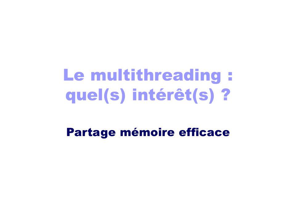 Le multithreading : quel(s) intérêt(s) ? Partage mémoire efficace
