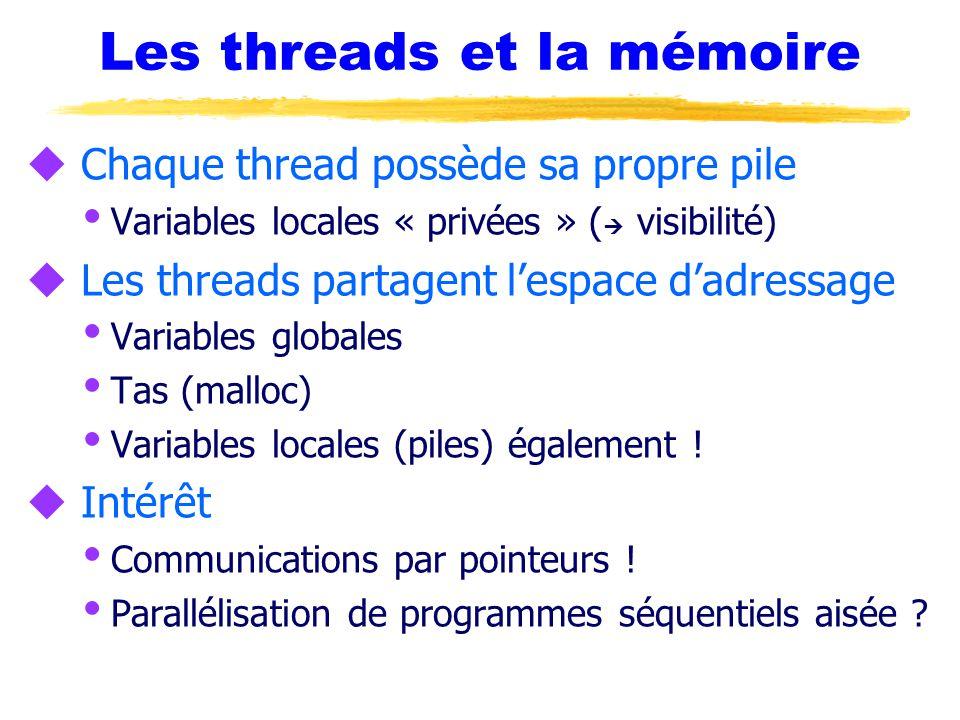 Les threads et la mémoire u Chaque thread possède sa propre pile  Variables locales « privées » (  visibilité) u Les threads partagent l'espace d'adressage  Variables globales  Tas (malloc)  Variables locales (piles) également .