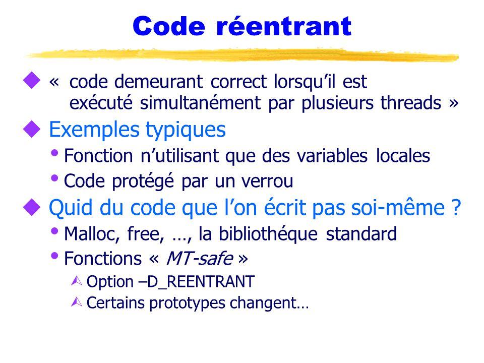 Code réentrant u «code demeurant correct lorsqu'il est exécuté simultanément par plusieurs threads » u Exemples typiques  Fonction n'utilisant que des variables locales  Code protégé par un verrou u Quid du code que l'on écrit pas soi-même .
