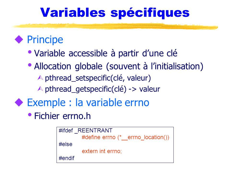 Variables spécifiques u Principe  Variable accessible à partir d'une clé  Allocation globale (souvent à l'initialisation) Ù pthread_setspecific(clé, valeur) Ù pthread_getspecific(clé) -> valeur u Exemple : la variable errno  Fichier errno.h #ifdef _REENTRANT #define errno (*__errno_location()) #else extern int errno; #endif