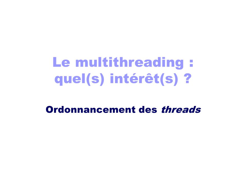 Le multithreading : quel(s) intérêt(s) ? Ordonnancement des threads