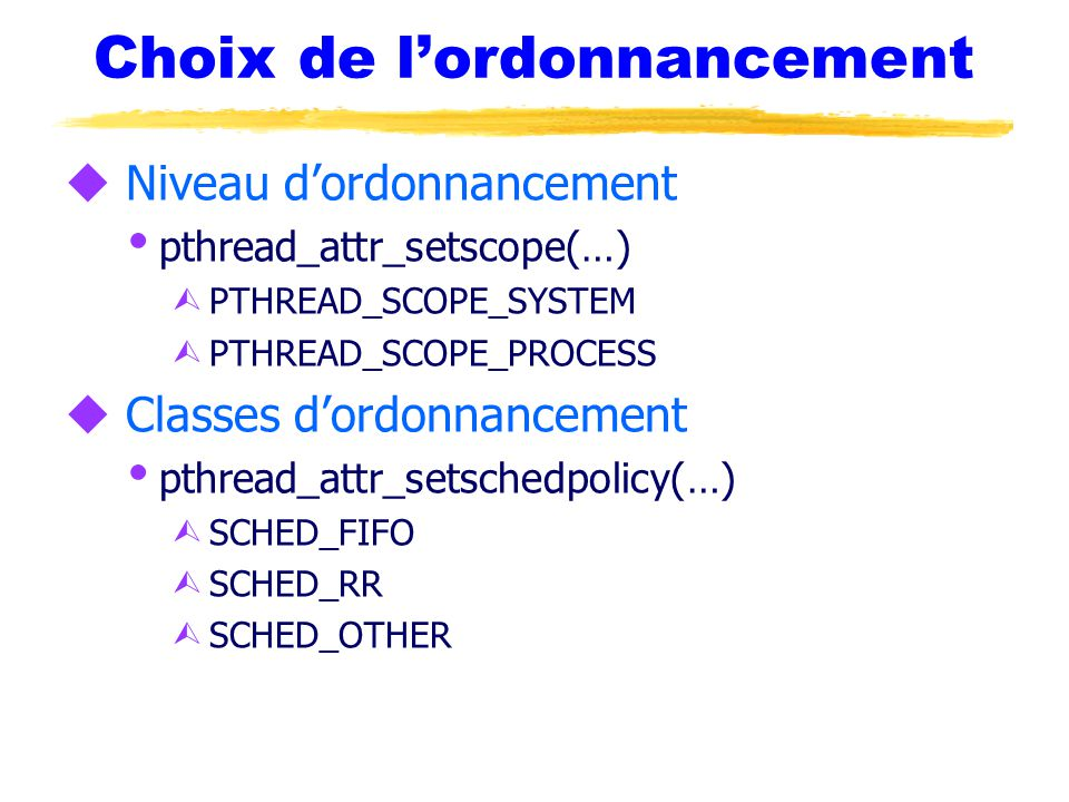 Choix de l'ordonnancement u Niveau d'ordonnancement  pthread_attr_setscope(…) Ù PTHREAD_SCOPE_SYSTEM Ù PTHREAD_SCOPE_PROCESS u Classes d'ordonnanceme