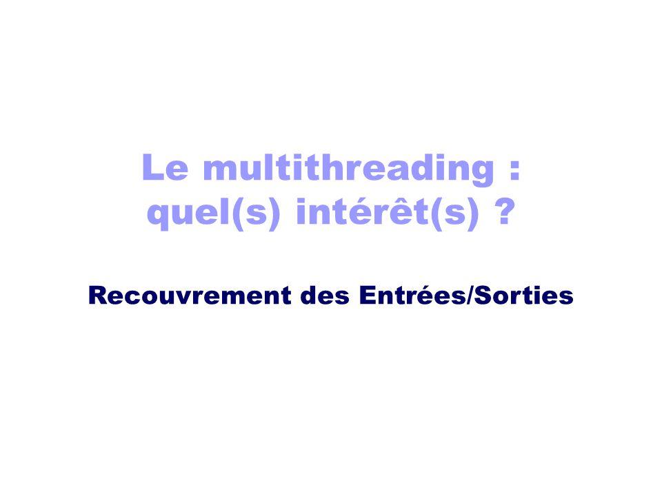 Le multithreading : quel(s) intérêt(s) ? Recouvrement des Entrées/Sorties
