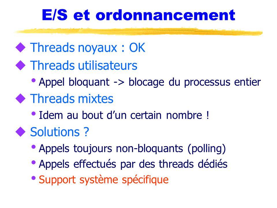 E/S et ordonnancement u Threads noyaux : OK u Threads utilisateurs  Appel bloquant -> blocage du processus entier u Threads mixtes  Idem au bout d'un certain nombre .