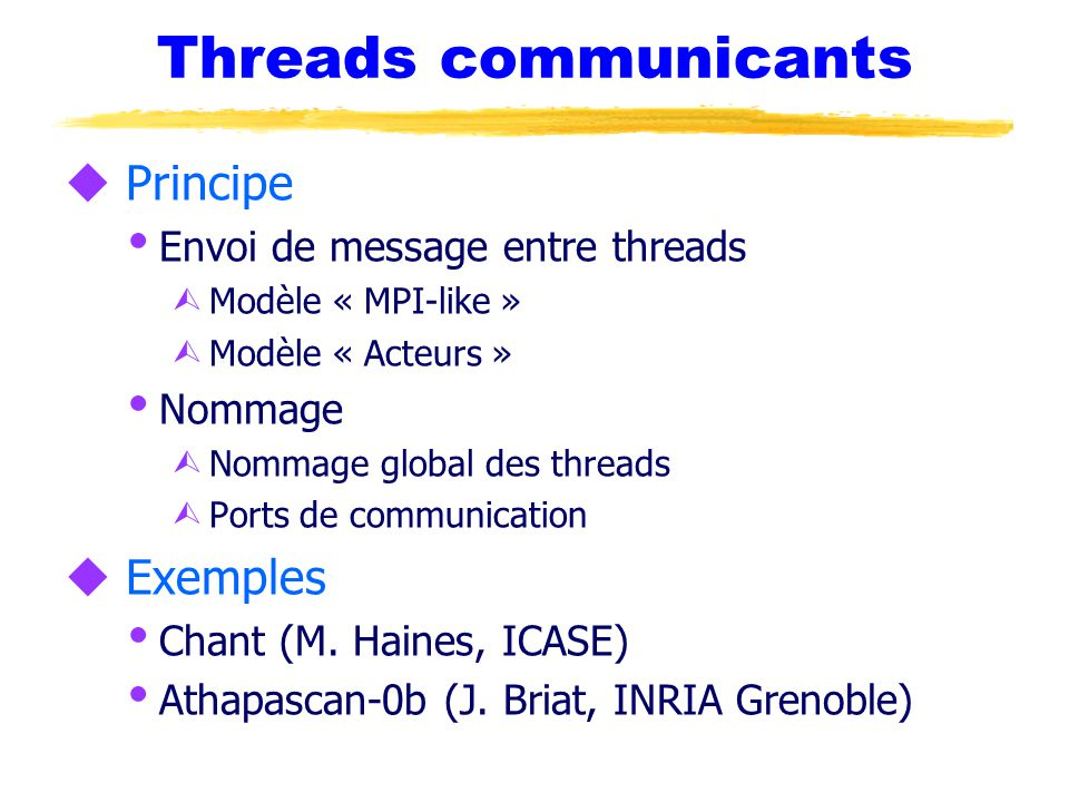 Threads communicants u Principe  Envoi de message entre threads Ù Modèle « MPI-like » Ù Modèle « Acteurs »  Nommage Ù Nommage global des threads Ù P